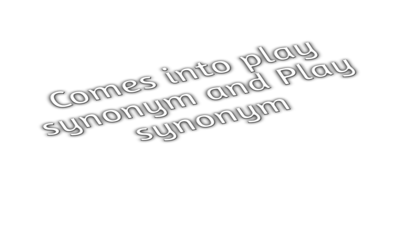 comes into play synonym and Play sysnonyms